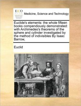 Euclide's elements: the whole fifteen books compendiously demonstrated: with Archimedes's theorems of the sphere and cylinder investigated by the method of indivisibles By Isaac Barrow,