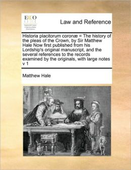 Historia placitorum coron = The history of the pleas of the Crown, by Sir Matthew Hale Now first published from his Lordship's original manuscript, and the several references to the records examined by the originals, with large notes v 1