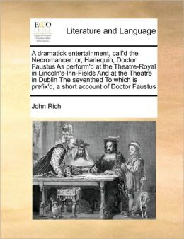A dramatick entertainment, call'd the Necromancer: or, Harlequin, Doctor Faustus As perform'd at the Theatre-Royal in Lincoln's-Inn-Fields And at the Theatre in Dublin The seventhed To which is prefix'd, a short account of Doctor Faustus