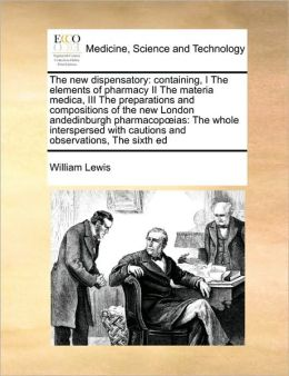 The new dispensatory: containing, I The elements of pharmacy II The materia medica, III The preparations and compositions of the new London andedinburgh pharmacop ias: The whole interspersed with cautions and observations, The sixth ed