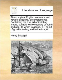The compleat English secretary, and newest academy of complements. Containing the true art of indicting letters, suitable to the capacity of youth and age. To which is added. 1. The art of good breeding and behaviour, 6.