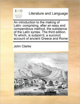 An introduction to the making of Latin: comprising, after an easy and compendious method, the substance of the Latin syntax. The third edition. To which, is subjoin'd, a succinct account of ancient Greece and Rome