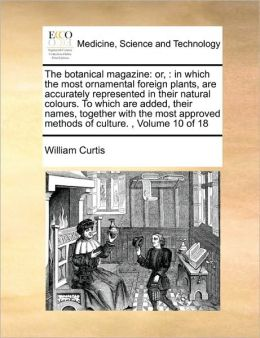 The botanical magazine: or, : in which the most ornamental foreign plants, are accurately represented in their natural colours. To which are added, their names, together with the most approved methods of culture. , Volume 10 of 18