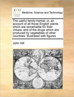 The useful family-herbal: or, an account of all those English plants which are remarkable for their virtues, and of the drugs which are produced by vegetables of other countries: Illustrated with figures