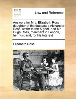 Answers for Mrs. Elizabeth Ross, daughter of the deceased Alexander Ross, writer to the Signet, and Mr. Hugh Ross, merchant in London, her husband, for his interest