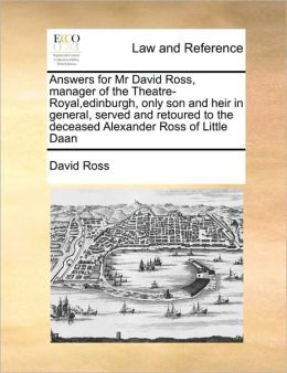 Answers for Mr David Ross, manager of the Theatre-Royal,edinburgh, only son and heir in general, served and retoured to the deceased Alexander Ross of Little Daan