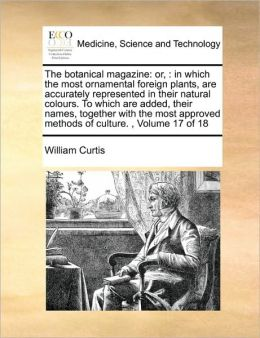 The botanical magazine: or, : in which the most ornamental foreign plants, are accurately represented in their natural colours. To which are added, their names, together with the most approved methods of culture. , Volume 17 of 18