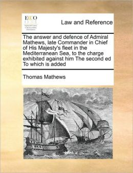 The answer and defence of Admiral Mathews, late Commander in Chief of His Majesty's fleet in the Mediterranean Sea, to the charge exhibited against him The second ed To which is added