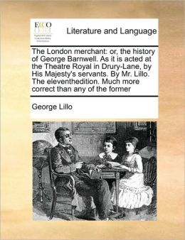 The London merchant: or, the history of George Barnwell. As it is acted at the Theatre Royal in Drury-Lane, by His Majesty's servants. By Mr. Lillo. The eleventhedition. Much more correct than any of the former
