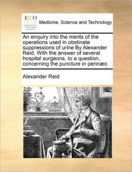 An enquiry into the merits of the operations used in obstinate suppressions of urine By Alexander Reid, With the answer of several hospital surgeons, to a question, concerning the puncture in perin o