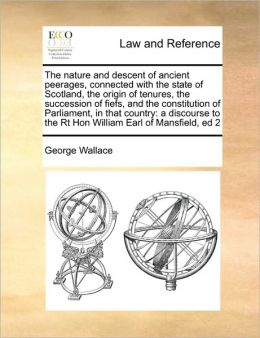 The nature and descent of ancient peerages, connected with the state of Scotland, the origin of tenures, the succession of fiefs, and the constitution of Parliament, in that country: a discourse to the Rt Hon William Earl of Mansfield, ed 2