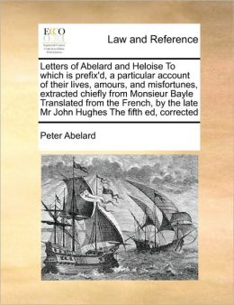 Letters of Abelard and Heloise To which is prefix'd, a particular account of their lives, amours, and misfortunes, extracted chiefly from Monsieur Bayle Translated from the French, by the late Mr John Hughes The fifth ed, corrected