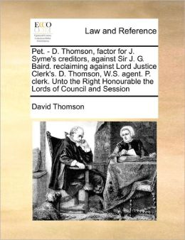 Pet. - D. Thomson, Factor For J. Syme's Creditors, Against Sir J. G. Baird. Reclaiming Against Lord Justice Clerk's. D. Thomson, W.S. Agent. P. Clerk. Unto The Right Honourable The Lords Of Council And Session