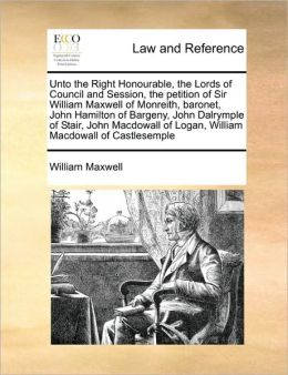 Unto the Right Honourable, the Lords of Council and Session, the petition of Sir William Maxwell of Monreith, baronet, John Hamilton of Bargeny, John Dalrymple of Stair, John Macdowall of Logan, William Macdowall of Castlesemple