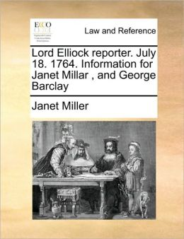 Lord Elliock reporter. July 18. 1764. Information for Janet Millar , and George Barclay