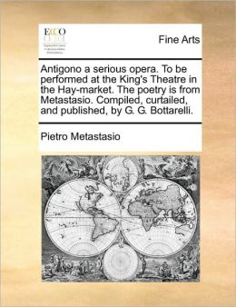 Antigono a serious opera. To be performed at the King's Theatre in the Hay-market. The poetry is from Metastasio. Compiled, curtailed, and published, by G. G. Bottarelli.