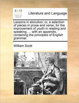 Lessons in elocution; or, a selection of pieces in prose and verse, for the improvement of youth in reading and speaking, ... with an appendix, containing the principles of English grammar.