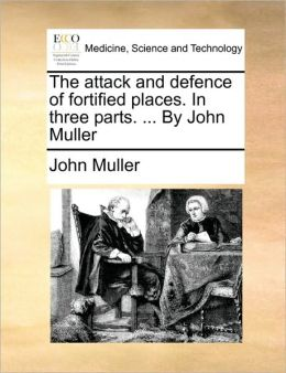 The attack and defence of fortified places. In three parts. ... By John Muller