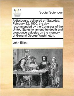 A discourse, delivered on Saturday, February 22, 1800, the day recommended by the Congress of the United States to lament the death and pronounce eulogies on the memory of General George Washington.