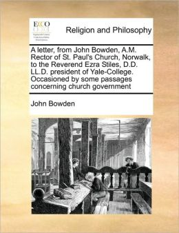 A letter, from John Bowden, A.M. Rector of St. Paul's Church, Norwalk, to the Reverend Ezra Stiles, D.D. LL.D. president of Yale-College. Occasioned by some passages concerning church government