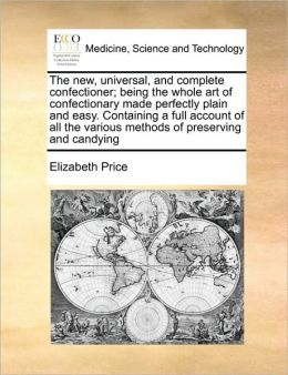 The new, universal, and complete confectioner; being the whole art of confectionary made perfectly plain and easy. Containing a full account of all the various methods of preserving and candying