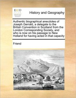 Authentic biographical anecdotes of Joseph Gerrald, a delegate to the British Convention in Scotland from the London Corresponding Society, and who is now on his passage to New Holland for having acted in that capacity