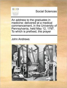 An address to the graduates in medicine: delivered at a medical commencement, in the University of Pennsylvania, held May 12, 1797. To which is prefixed, the prayer