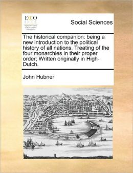 The historical companion: being a new introduction to the political history of all nations. Treating of the four monarchies in their proper order; Written originally in High-Dutch.