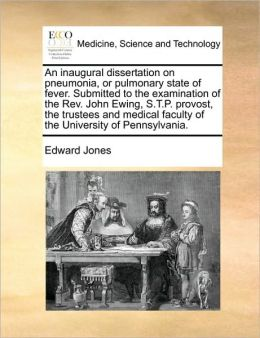 An inaugural dissertation on pneumonia, or pulmonary state of fever. Submitted to the examination of the Rev. John Ewing, S.T.P. provost, the trustees and medical faculty of the University of Pennsylvania.
