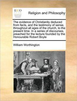 The evidence of Christianity deduced from facts, and the testimony of sense, throughout all ages of the church, to the present time. In a series of discourses, preached for the lecture founded by the Honourable Robert Boyle