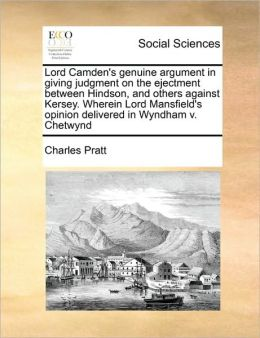 Lord Camden's genuine argument in giving judgment on the ejectment between Hindson, and others against Kersey. Wherein Lord Mansfield's opinion delivered in Wyndham v. Chetwynd