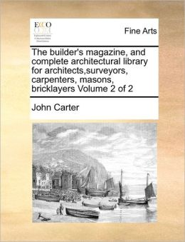The Builder's Magazine, And Complete Architectural Library For Architects,Surveyors, Carpenters, Masons, Bricklayers Volume 2 Of 2