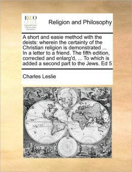 A short and easie method with the deists: wherein the certainty of the Christian religion is demonstrated ... In a letter to a friend. The fifth edition, corrected and enlarg'd, ... To which is added a second part to the Jews. Ed 5