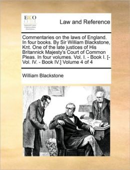 Commentaries on the laws of England. In four books. By Sir William Blackstone, Knt. One of the late justices of His Britannick Majesty's Court of Common Pleas. In four volumes. Vol. I. - Book I. [-Vol. IV. - Book IV.] Volume 4 of 4