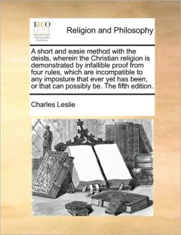 A short and easie method with the deists, wherein the Christian religion is demonstrated by infallible proof from four rules, which are incompatible to any imposture that ever yet has been, or that can possibly be. The fifth edition.