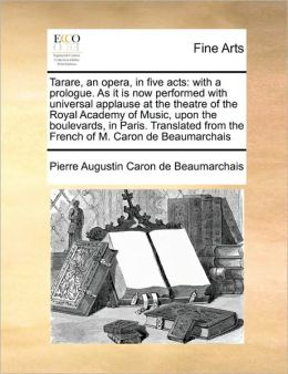 Tarare, an opera, in five acts: with a prologue. As it is now performed with universal applause at the theatre of the Royal Academy of Music, upon the boulevards, in Paris. Translated from the French of M. Caron de Beaumarchais
