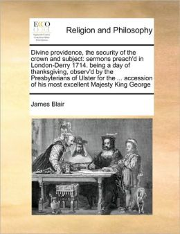 Divine providence, the security of the crown and subject: sermons preach'd in London-Derry 1714. being a day of thanksgiving, observ'd by the Presbyterians of Ulster for the ... accession of his most excellent Majesty King George