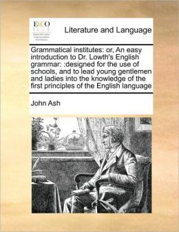 Grammatical institutes: or, An easy introduction to Dr. Lowth's English grammar: :designed for the use of schools, and to lead young gentlemen and ladies into the knowledge of the first principles of the English language