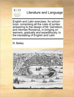 English and Latin exercises, for school-boys: comprising all the rules of syntax: answering to the design of Mr. Garretson, and Hermes Romanus, in bringing on learners, gradually and expeditiously, to the translating of English and Latin