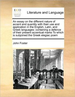 An essay on the different nature of accent and quantity with their use and application in the English, Latin, and Greek languages: containing a defence of their present accentual marks To which is subjoined the Greek elegiac poem