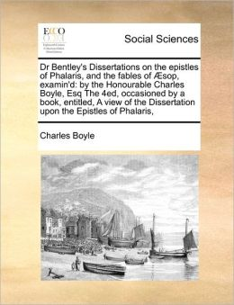Dr Bentley's Dissertations On The Epistles Of Phalaris, And The Fables Of Sop, Examin'D