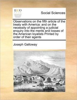 Observations on the fifth article of the treaty with America: and on the necessity of appointing a judicial enquiry into the merits and losses of the American loyalists Printed by order of their agents