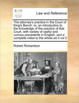 The attorney's practice in the Court of King's Bench: or, an introduction to the knowledge of the practice of that Court, with variety of useful and curious precedents in English, and a complete index to the whole ed 4 vol 2