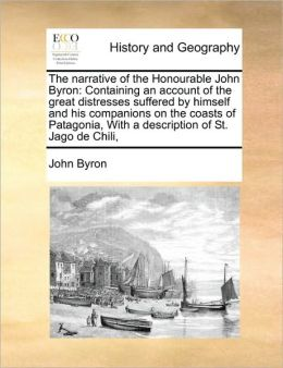 The Narrative of the Honourable John Byron: Containing an Account of the Great Distresses Suffered by Himself and His Companions on the Coasts of Pata