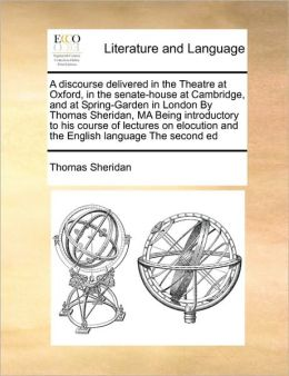 A discourse delivered in the Theatre at Oxford, in the senate-house at Cambridge, and at Spring-Garden in London By Thomas Sheridan, MA Being introductory to his course of lectures on elocution and the English language The second ed