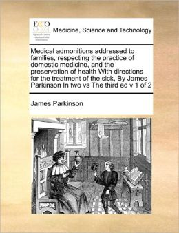 Medical Admonitions Addressed To Families, Respecting The Practice Of Domestic Medicine, And The Preservation Of Health With Directions For The Treatment Of The Sick, By James Parkinson In Two Vs The Third Ed V 1 Of 2