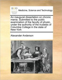 An inaugural dissertation on chronic mania. Submitted to the public examination of the faculty of physic, under the authority of the trustees of Columbia College in the state of New-York