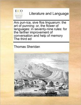 Ars pun-ica, sive flos linguarum: the art of punning: or, the flower of languages: in seventy-nine rules: for the farther improvement of conversation and help of memory The third ed