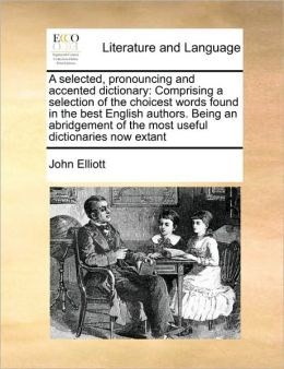 A selected, pronouncing and accented dictionary: Comprising a selection of the choicest words found in the best English authors. Being an abridgement of the most useful dictionaries now extant