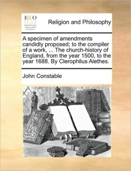 A Specimen Of Amendments Candidly Proposed; To The Compiler Of A Work, ... The Church-History Of England, From The Year 1500, To The Year 1688. By Clerophilus Alethes.